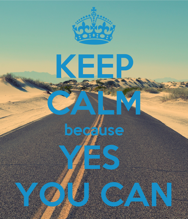 KEEP CALM because YES  YOU CAN