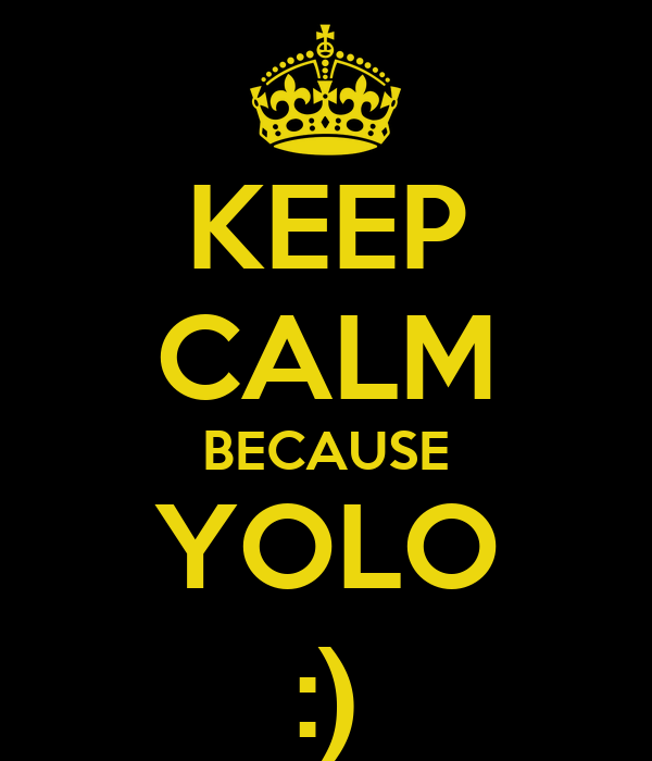 KEEP CALM BECAUSE YOLO :)
