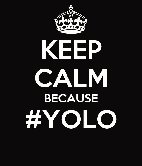 KEEP CALM BECAUSE #YOLO