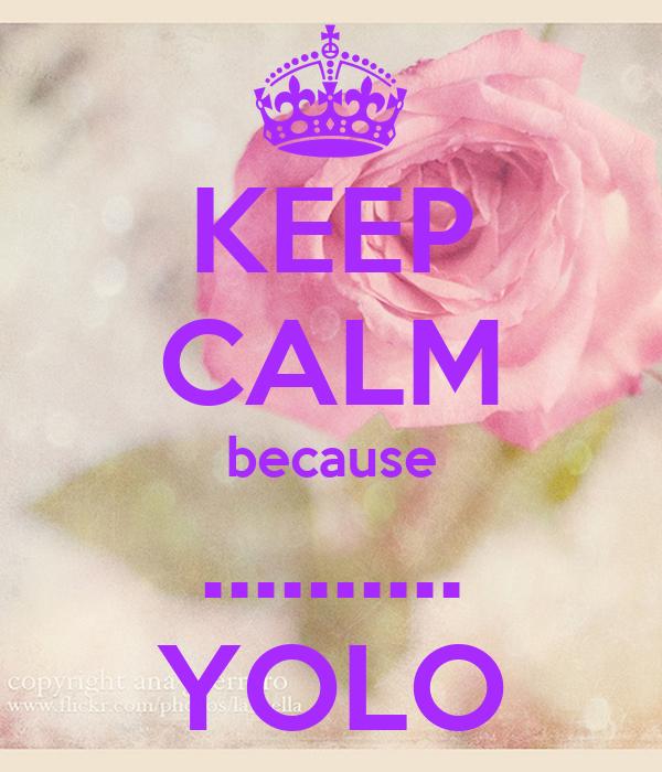 KEEP CALM because .......... YOLO