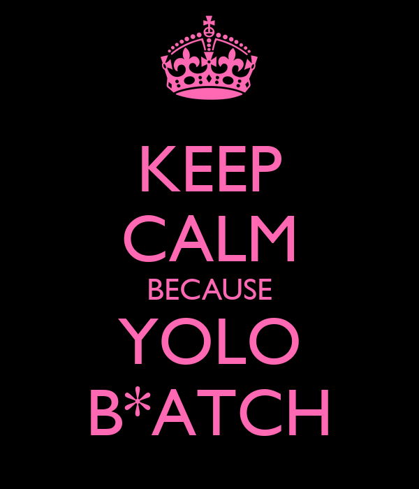 KEEP CALM BECAUSE YOLO B*ATCH