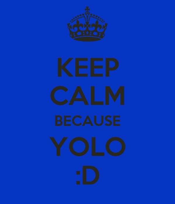 KEEP CALM BECAUSE YOLO :D