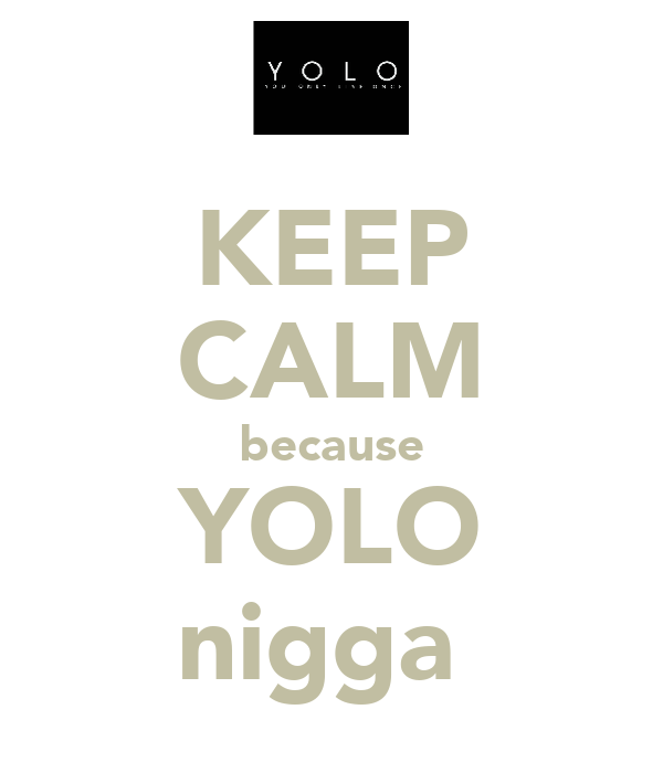 KEEP CALM because YOLO nigga
