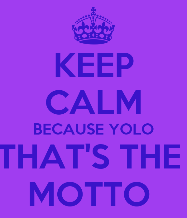 KEEP CALM BECAUSE YOLO THAT'S THE  MOTTO