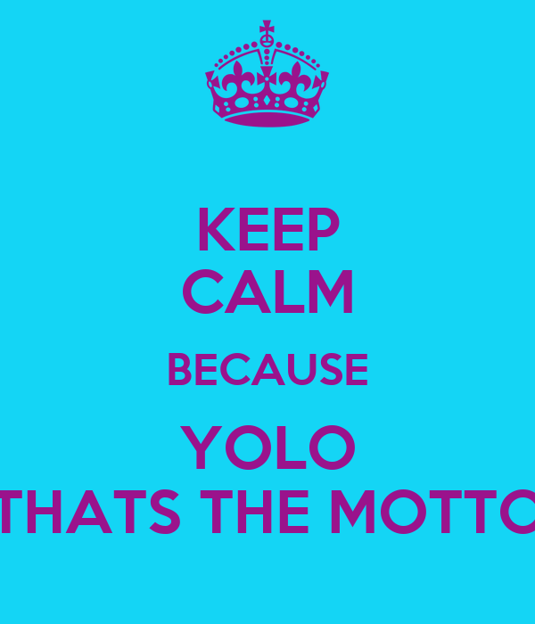 KEEP CALM BECAUSE YOLO THATS THE MOTTO