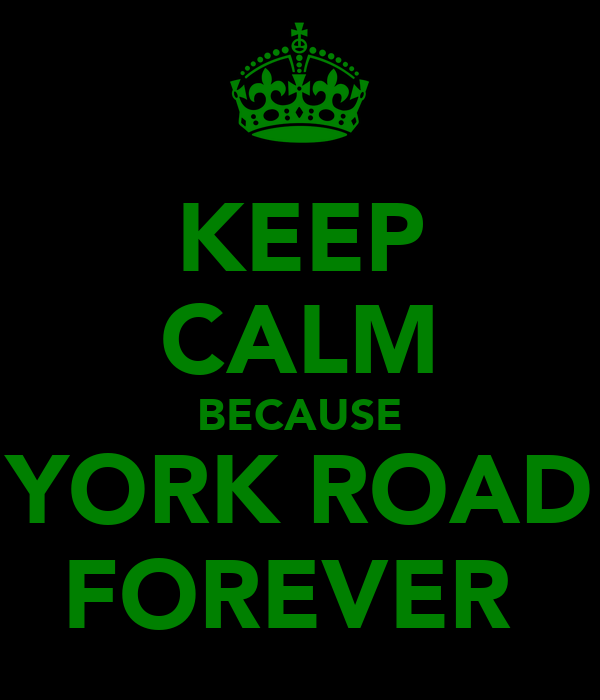 KEEP CALM BECAUSE YORK ROAD FOREVER