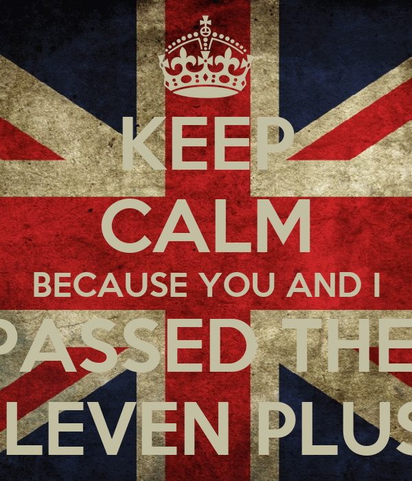 KEEP CALM BECAUSE YOU AND I PASSED THE  ELEVEN PLUS!