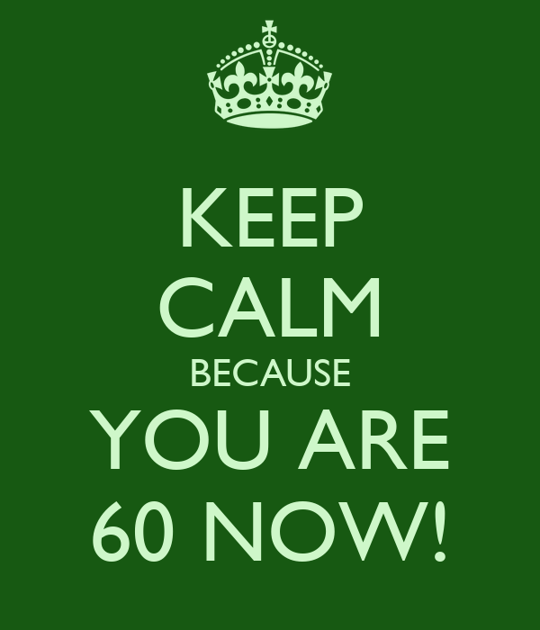 KEEP CALM BECAUSE YOU ARE 60 NOW!