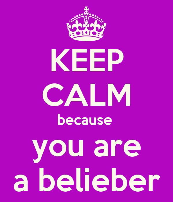 KEEP CALM because  you are a belieber