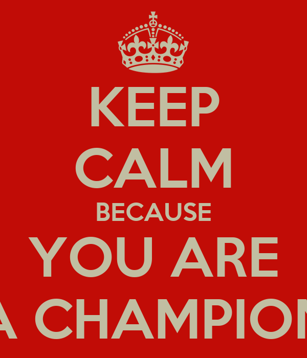 KEEP CALM BECAUSE YOU ARE A CHAMPION