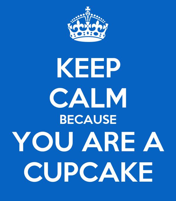 KEEP CALM BECAUSE YOU ARE A CUPCAKE