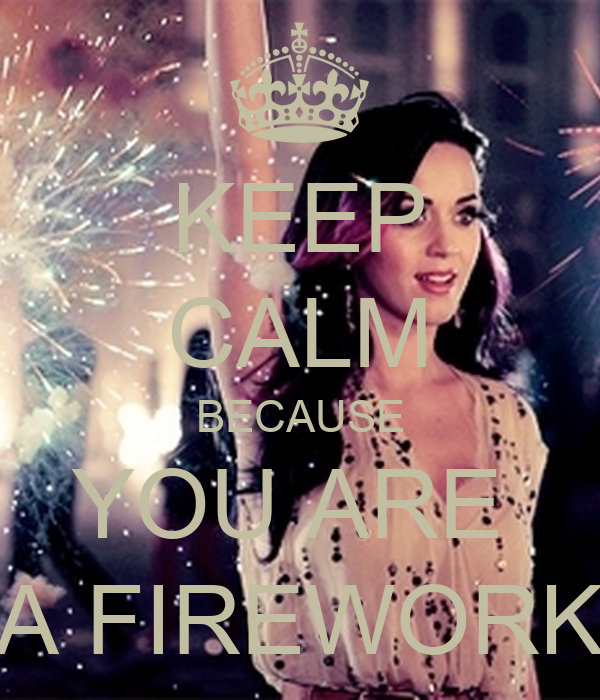 KEEP CALM BECAUSE YOU ARE  A FIREWORK