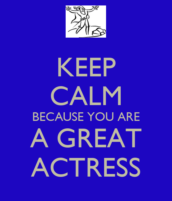 KEEP CALM BECAUSE YOU ARE A GREAT ACTRESS