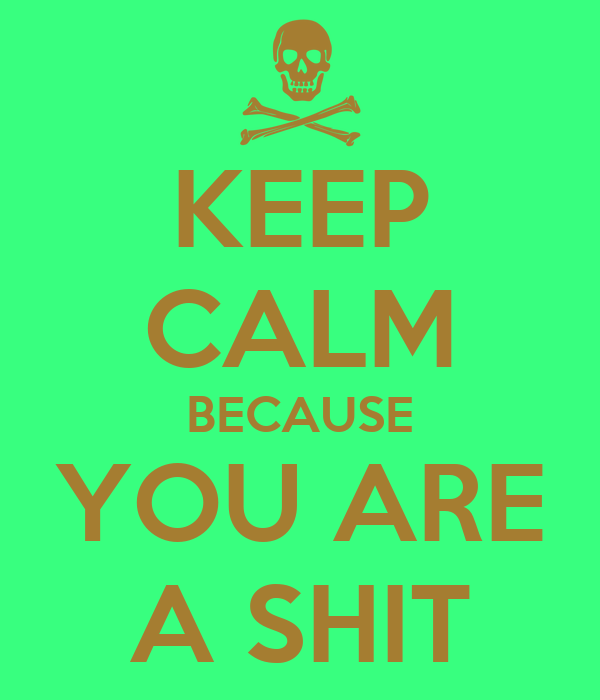KEEP CALM BECAUSE YOU ARE A SHIT