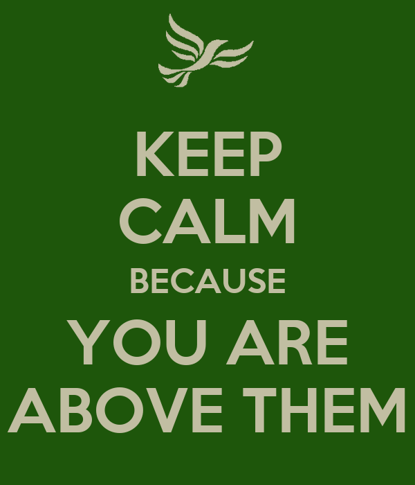 KEEP CALM BECAUSE YOU ARE ABOVE THEM