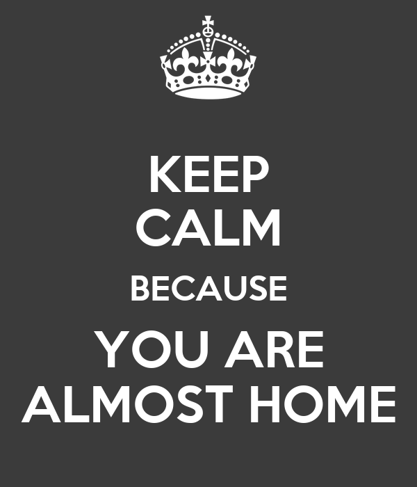 KEEP CALM BECAUSE YOU ARE ALMOST HOME