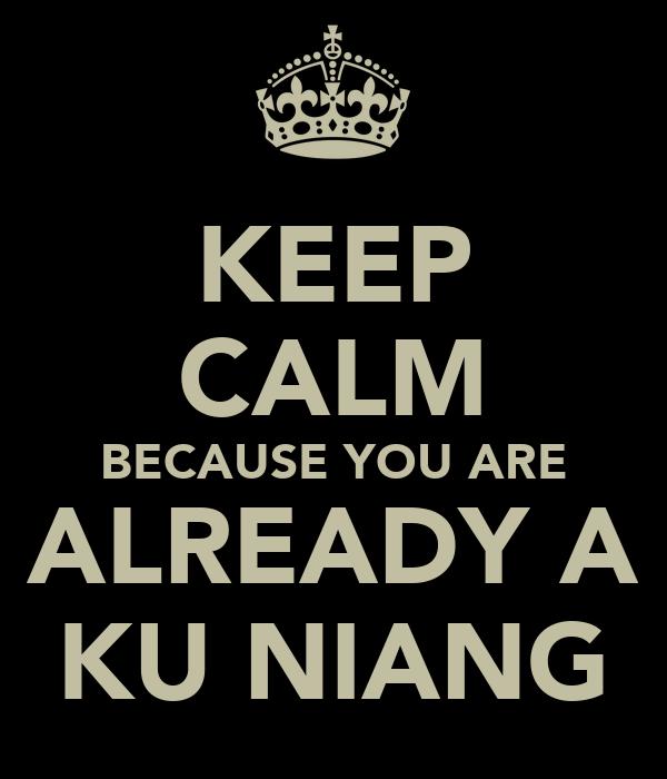 KEEP CALM BECAUSE YOU ARE ALREADY A KU NIANG