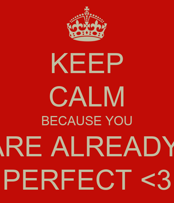 KEEP CALM BECAUSE YOU ARE ALREADY  PERFECT <3