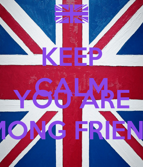 KEEP CALM BECAUSE YOU ARE AMONG FRIENDS