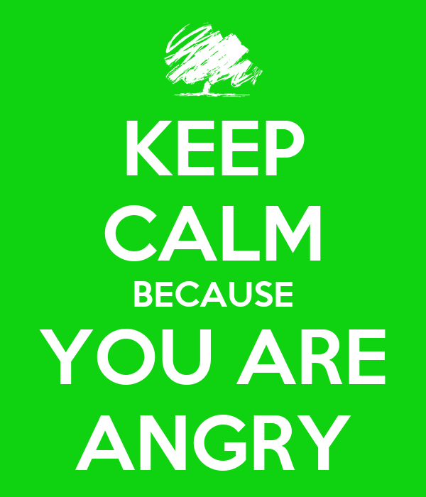 KEEP CALM BECAUSE YOU ARE ANGRY