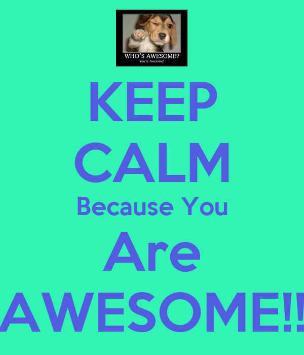 KEEP CALM Because You Are AWESOME!!