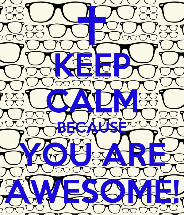 KEEP CALM BECAUSE YOU ARE AWESOME!