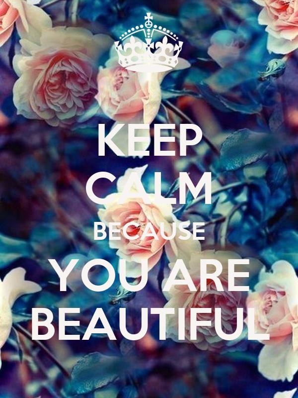KEEP CALM BECAUSE YOU ARE BEAUTIFUL