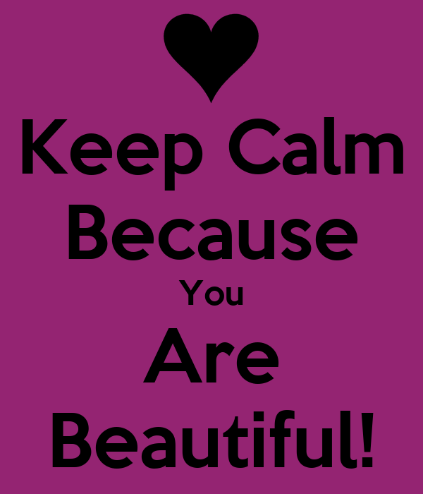 Keep Calm Because You Are Beautiful!
