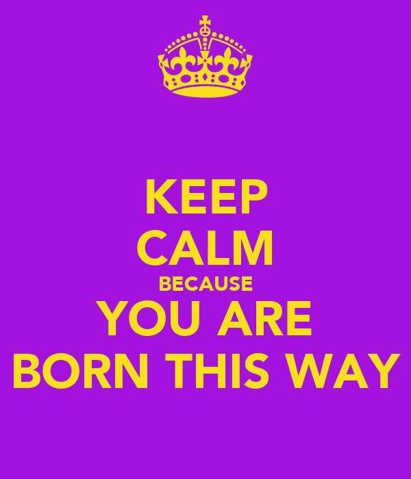 KEEP CALM BECAUSE YOU ARE BORN THIS WAY