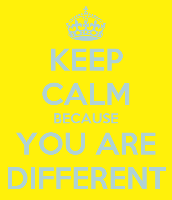 KEEP CALM BECAUSE YOU ARE DIFFERENT