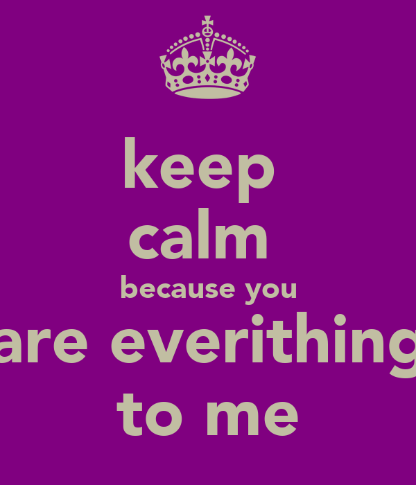 keep  calm  because you are everithing to me