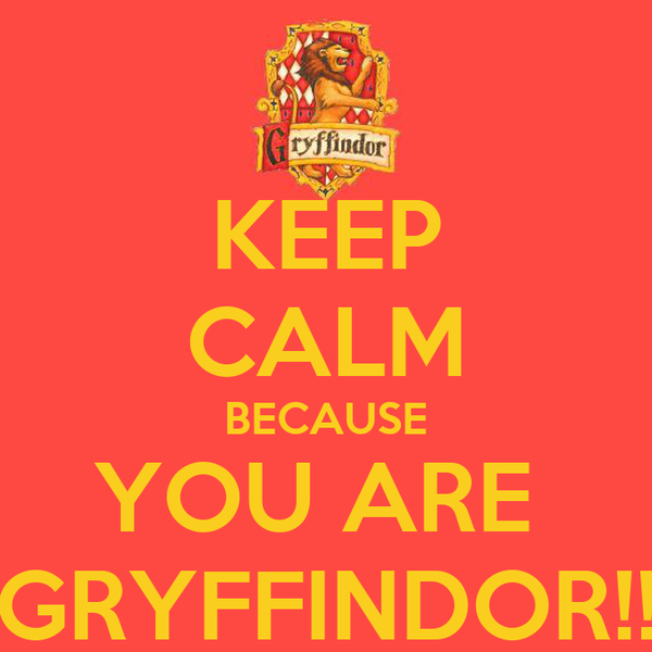 KEEP CALM BECAUSE YOU ARE  GRYFFINDOR!!