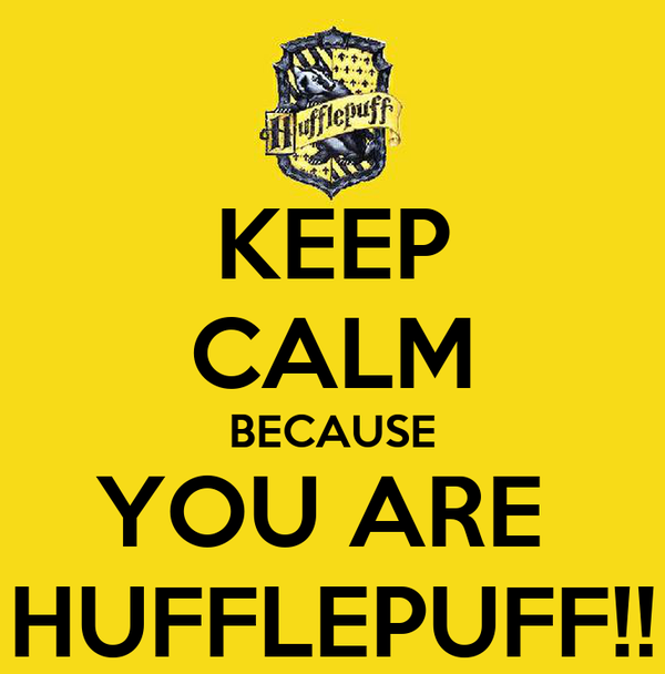 KEEP CALM BECAUSE YOU ARE  HUFFLEPUFF!!
