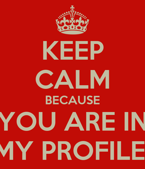 KEEP CALM BECAUSE YOU ARE IN MY PROFILE