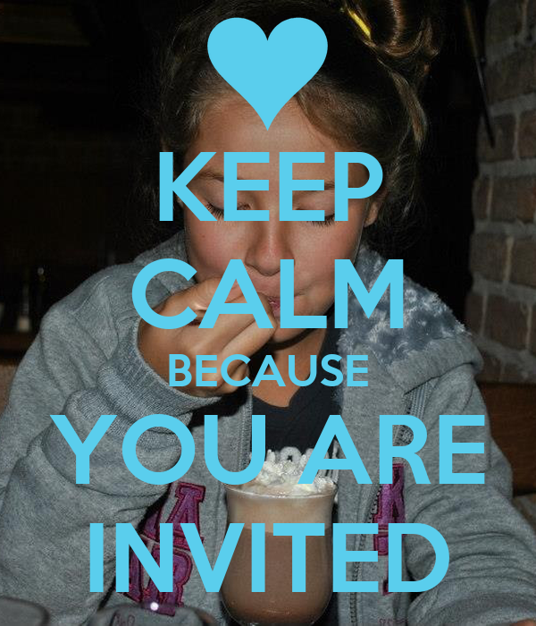 KEEP CALM BECAUSE YOU ARE INVITED