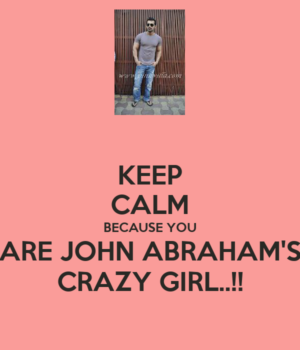 KEEP CALM BECAUSE YOU ARE JOHN ABRAHAM'S CRAZY GIRL..!!