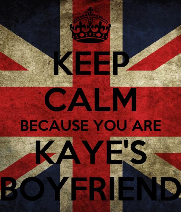 KEEP CALM BECAUSE YOU ARE KAYE'S BOYFRIEND