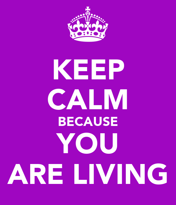 KEEP CALM BECAUSE YOU ARE LIVING