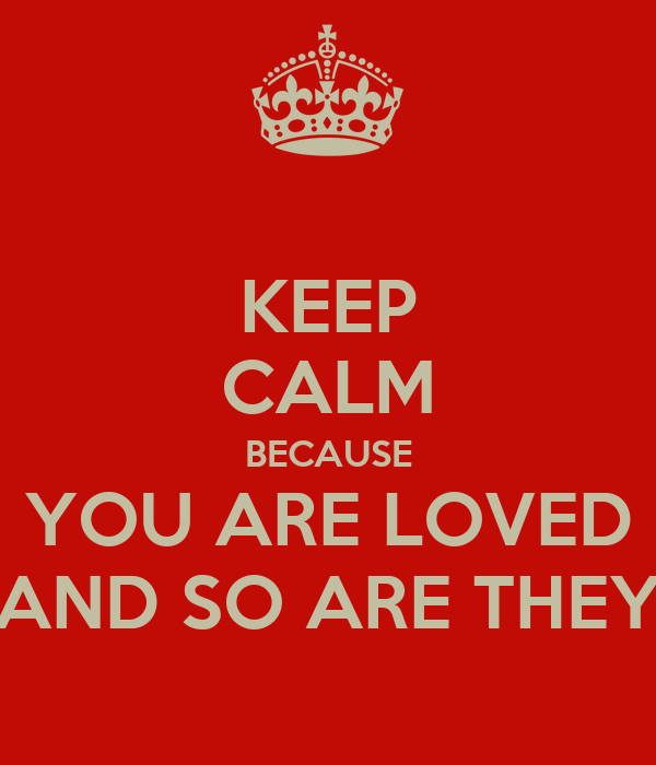 KEEP CALM BECAUSE YOU ARE LOVED AND SO ARE THEY