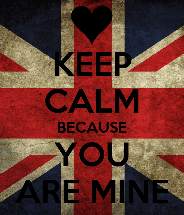 KEEP CALM BECAUSE YOU ARE MINE