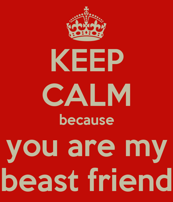 KEEP CALM because you are my beast friend