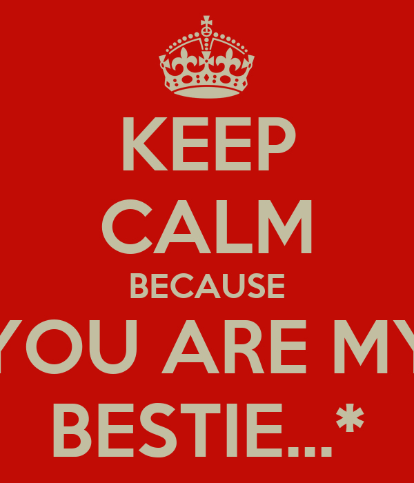 KEEP CALM BECAUSE YOU ARE MY BESTIE...*