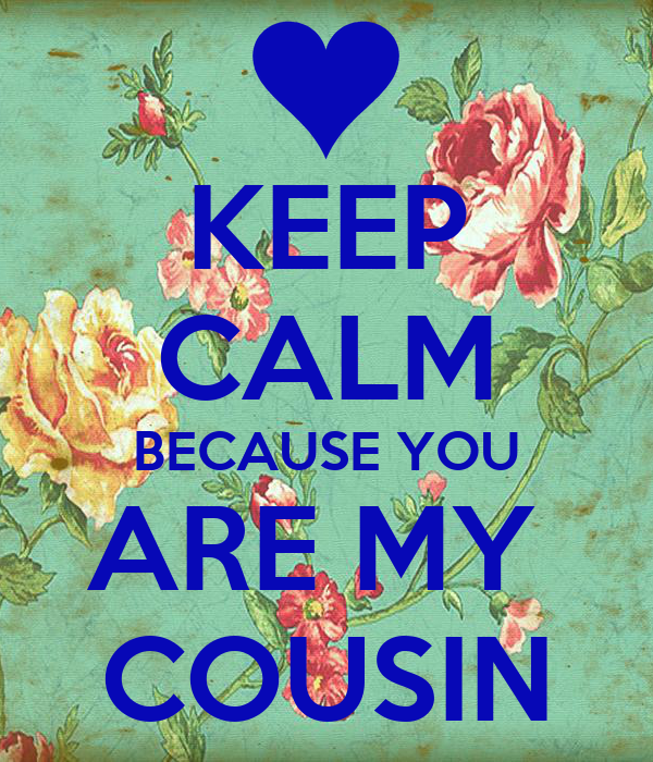 KEEP CALM BECAUSE YOU ARE MY  COUSIN