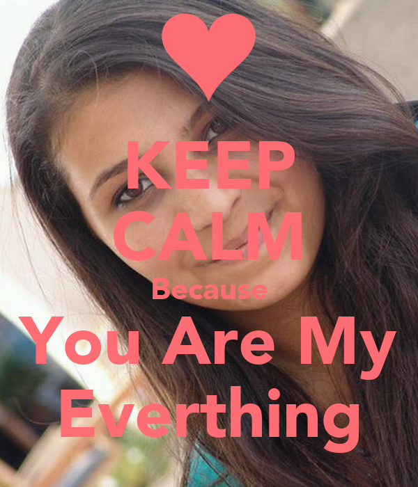 KEEP CALM Because You Are My Everthing