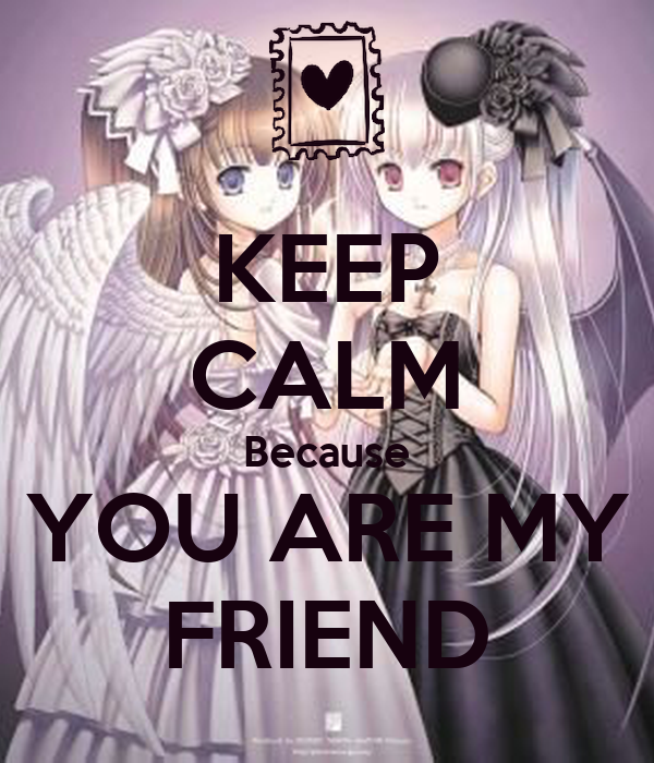 KEEP CALM Because YOU ARE MY FRIEND