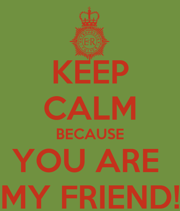 KEEP CALM BECAUSE YOU ARE  MY FRIEND!