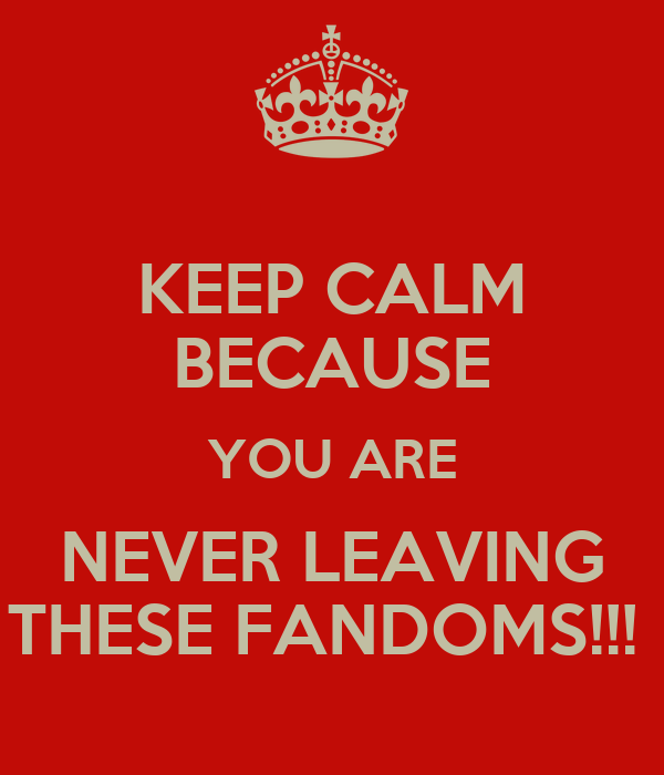 KEEP CALM BECAUSE YOU ARE NEVER LEAVING THESE FANDOMS!!!