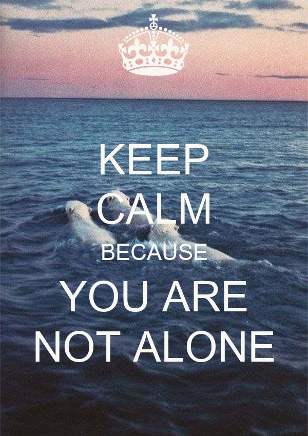 KEEP CALM BECAUSE YOU ARE NOT ALONE