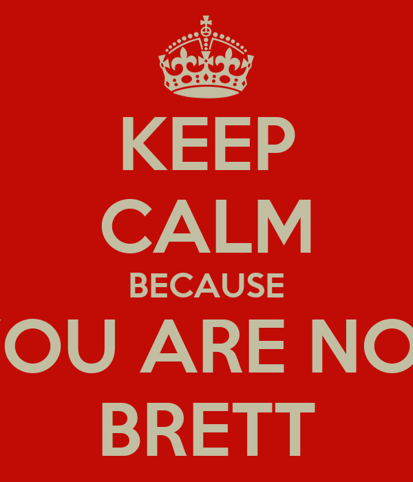 KEEP CALM BECAUSE YOU ARE NOT BRETT