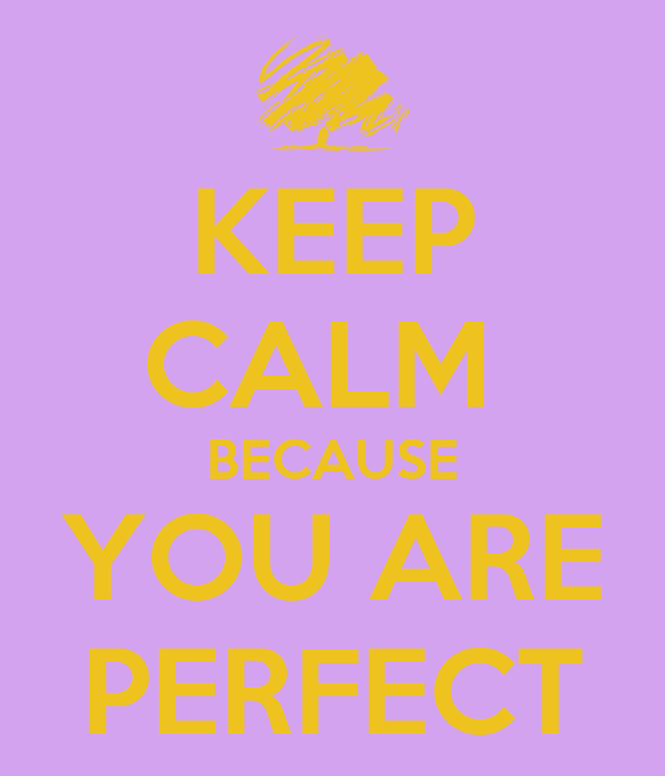 KEEP CALM  BECAUSE YOU ARE PERFECT